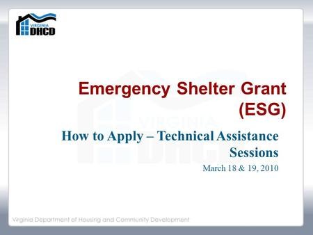 Emergency Shelter Grant (ESG) How to Apply – Technical Assistance Sessions March 18 & 19, 2010.