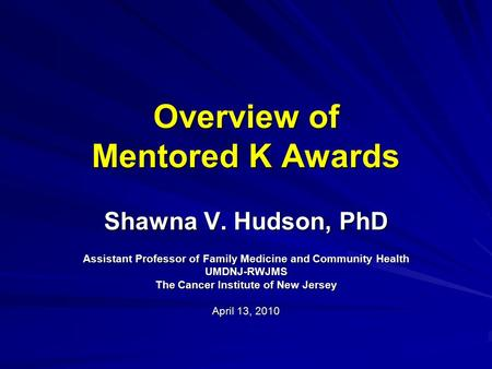 Overview of Mentored K Awards Shawna V. Hudson, PhD Assistant Professor of Family Medicine and Community Health UMDNJ-RWJMS The Cancer Institute of New.