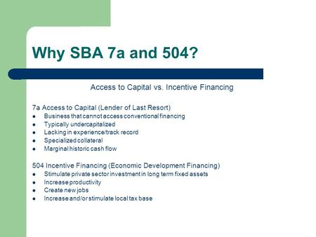 Why SBA 7a and 504? Access to Capital vs. Incentive Financing 7a Access to Capital (Lender of Last Resort) Business that cannot access conventional financing.