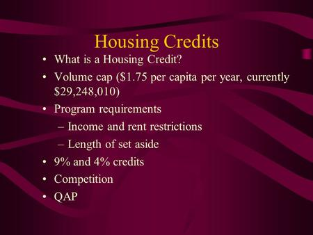 Housing Credits What is a Housing Credit? Volume cap ($1.75 per capita per year, currently $29,248,010) Program requirements –Income and rent restrictions.