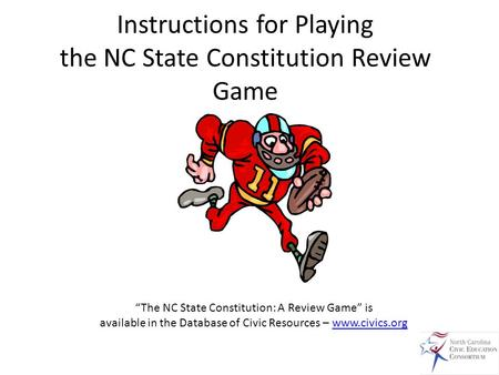 "Instructions for Playing the NC State Constitution Review Game ""The NC State Constitution: A Review Game"" is available in the Database of Civic Resources."