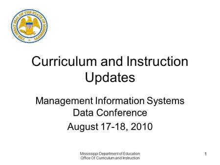 Mississippi Department of Education Office Of Curriculum and Instruction 1 Curriculum and Instruction Updates Management Information Systems Data Conference.
