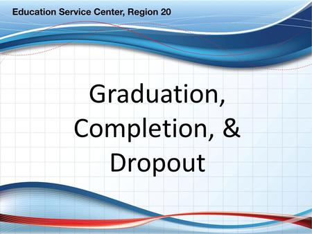 Graduation, Completion, & Dropout. Re-Alignment Accountability Graduation Completion Dropout District Practice PEIMS Reporting.