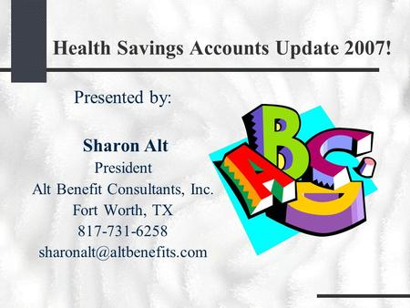Health Savings Accounts Update 2007! Presented by: Sharon Alt President Alt Benefit Consultants, Inc. Fort Worth, TX 817-731-6258