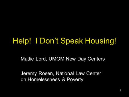 1 Help! I Don't Speak Housing! Mattie Lord, UMOM New Day Centers Jeremy Rosen, National Law Center on Homelessness & Poverty.