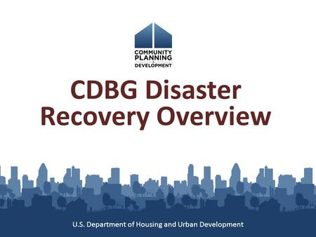 CDBG Disaster Recovery Overview U.S. Department of Housing and Urban Development.