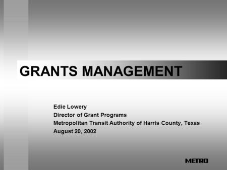 GRANTS MANAGEMENT Edie Lowery Director of Grant Programs Metropolitan Transit Authority of Harris County, Texas August 20, 2002.