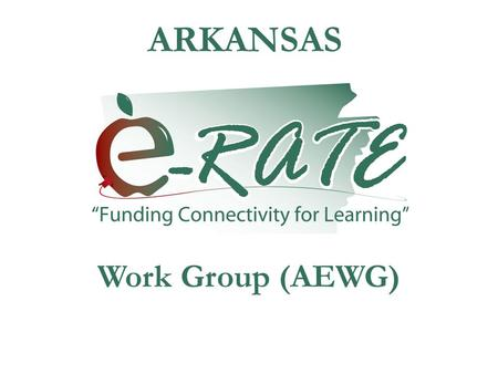 ARKANSAS Work Group (AEWG). WELCOME This will be a quick overview of the E- rate activity for the summer followed by an overview of the last 14 FCC's.