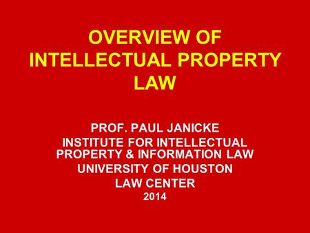 OVERVIEW OF INTELLECTUAL PROPERTY LAW PROF. PAUL JANICKE INSTITUTE FOR INTELLECTUAL PROPERTY & INFORMATION LAW UNIVERSITY OF HOUSTON LAW CENTER 2014.