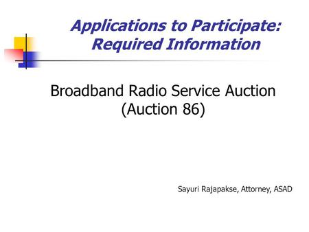 Applications to Participate: Required Information Broadband Radio Service Auction (Auction 86) Sayuri Rajapakse, Attorney, ASAD.