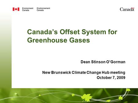 Canada's Offset System for Greenhouse Gases Dean Stinson O'Gorman New Brunswick Climate Change Hub meeting October 7, 2009.