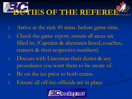 DUTIES OF THE REFEREE 1. Arrive at the rink 45 mins. before game time. 2. Check the game report, ensure all areas are filled in; (Captains & alternates.