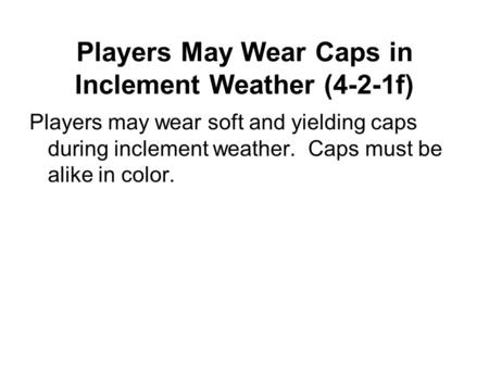 Players May Wear Caps in Inclement Weather (4-2-1f) Players may wear soft and yielding caps during inclement weather. Caps must be alike in color.