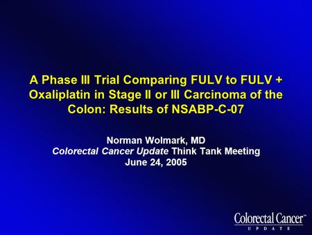 A Phase III Trial Comparing FULV to FULV + Oxaliplatin in Stage II or III Carcinoma of the Colon: Results of NSABP-C-07 Norman Wolmark, MD Colorectal Cancer.