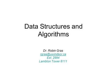 Data Structures and Algorithms Dr. Robin Gras Ext. 2994 Lambton Tower 8111.
