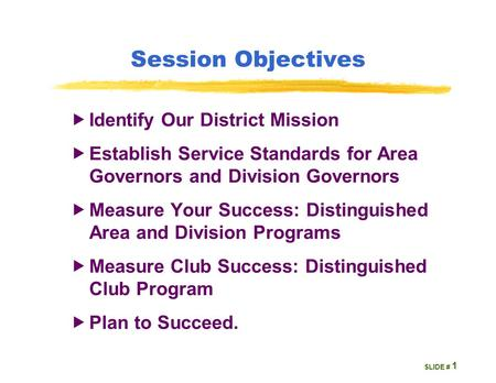 SLIDE # Session Objectives  Identify Our District Mission  Establish Service Standards for Area Governors and Division Governors  Measure Your Success: