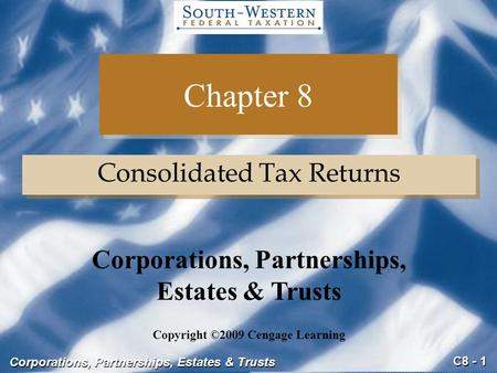 C8 - 1 Corporations, Partnerships, Estates & Trusts Chapter 8 Consolidated Tax Returns Copyright ©2009 Cengage Learning Corporations, Partnerships, Estates.