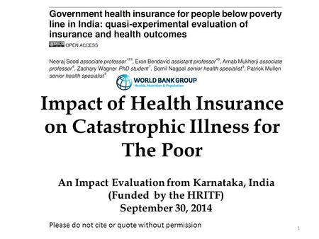 1 Impact of Health Insurance on Catastrophic Illness for The Poor An Impact Evaluation from Karnataka, India (Funded by the HRITF) September 30, 2014 Please.
