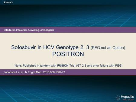 Hepatitis web study Hepatitis web study Sofosbuvir in HCV Genotype 2, 3 (PEG not an Option) POSITRON Phase 3 *Note: Published in tandem with FUSION Trial.