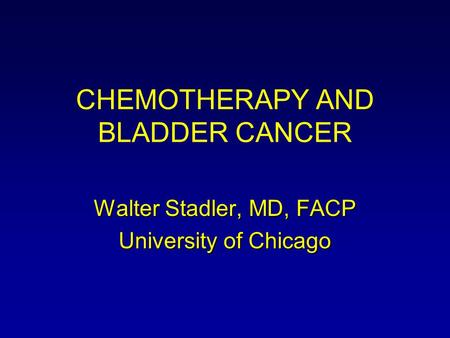 CHEMOTHERAPY AND BLADDER CANCER Walter Stadler, MD, FACP University of Chicago.