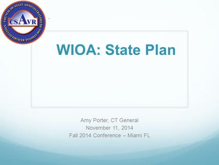 Amy Porter, CT General November 11, 2014 Fall 2014 Conference – Miami FL – WIOA: State Plan.
