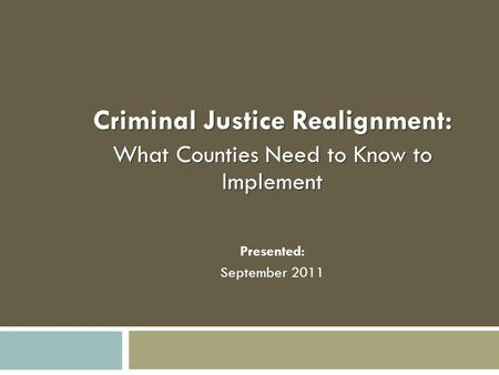 Criminal Justice Realignment: What Counties Need to Know to Implement Presented: September 2011.