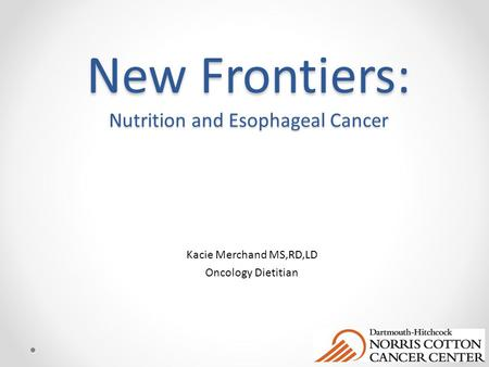 New Frontiers: Nutrition and Esophageal Cancer Kacie Merchand MS,RD,LD Oncology Dietitian.