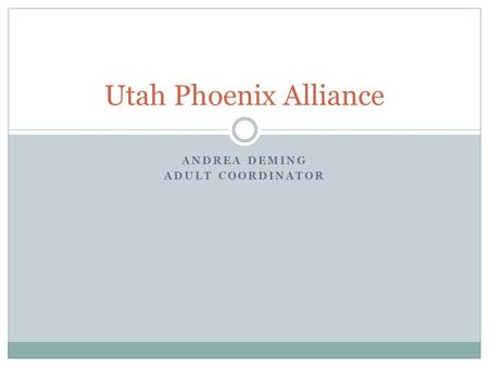 ANDREA DEMING ADULT COORDINATOR Utah Phoenix Alliance.