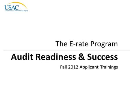 Audit Readiness & Success I 2012 Schools and Libraries Fall Applicant Trainings1 Fall 2012 Applicant Trainings The E-rate Program Audit Readiness & Success.