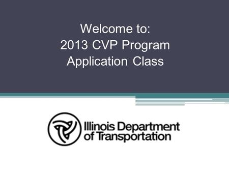Welcome to: 2013 CVP Program Application Class. To briefly discuss the CVP (Consolidated Vehicle Program) funding for Calendar Year (CY) 2013. To discuss.