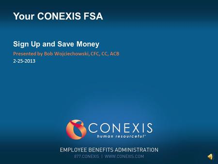 Presented by Bob Wojciechowski, CFC, CC, ACB 2-25-2013 Your CONEXIS FSA Sign Up and Save Money.