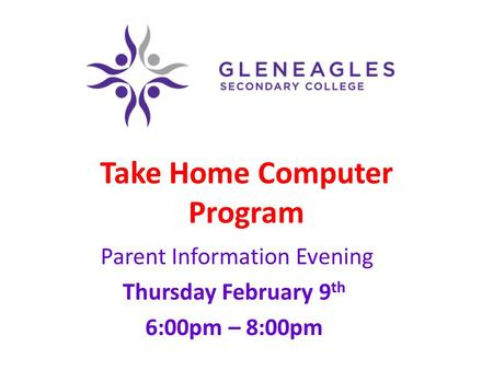 Take Home Computer Program Parent Information Evening Thursday February 9 th 6:00pm – 8:00pm.