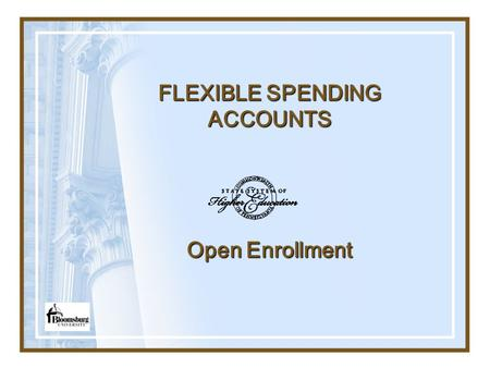 FLEXIBLE SPENDING ACCOUNTS Open Enrollment. ENROLLMENT Open Enrollment is usually held late October and includes the first week in November with an effective.