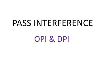 PASS INTERFERENCE OPI & DPI. 2013 RULE CHANGES The 2013 Rule changes have made no change to the Pass Interference rules from what we have had over the.