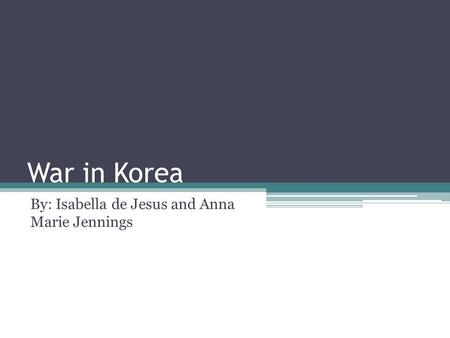 War in Korea By: Isabella de Jesus and Anna Marie Jennings.