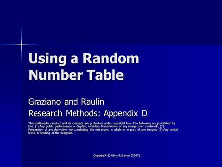 Copyright © Allyn & Bacon (2007) Using a Random Number Table Graziano and Raulin Research Methods: Appendix D This multimedia product and its contents.
