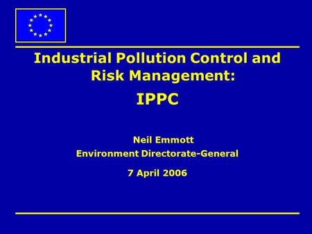 Industrial Pollution Control and Risk Management: IPPC Neil Emmott Environment Directorate-General 7 April 2006.