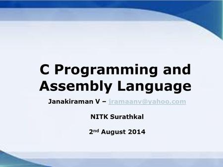 C Programming and Assembly Language Janakiraman V – NITK Surathkal 2 nd August 2014.