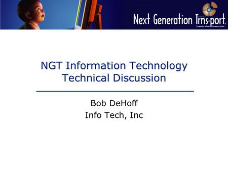 NGT Information Technology Technical Discussion Bob DeHoff Info Tech, Inc.