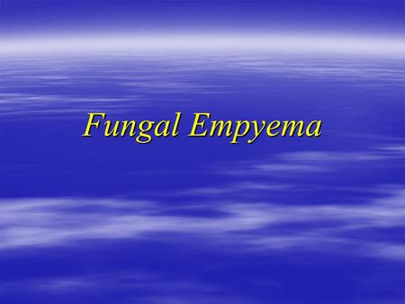 Fungal Empyema. History  57 Male X smoker (20 pack)  Admitted D6 with 1 week H/O: SOBE, Cough, minimal sputum SOBE, Cough, minimal sputum ? Fever &