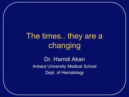 The times.. they are a changing Dr. Hamdi Akan Ankara University Medical School Dept. of Hematology.