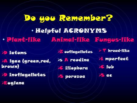 Do you Remember? Helpful ACRONYMS Plant-like Animal-like Fungus-like  D iatoms  A lgae (green,red, brown)  D inoflagellates  Euglena  Z ooflagellates.