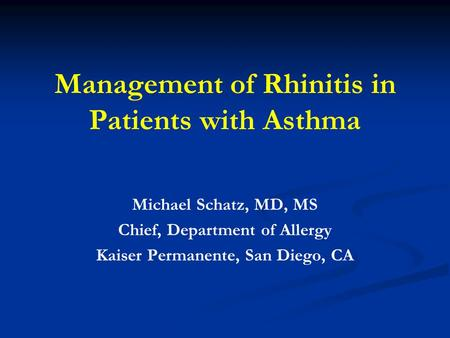 Management of Rhinitis in Patients with Asthma Michael Schatz, MD, MS Chief, Department of Allergy Kaiser Permanente, San Diego, CA.