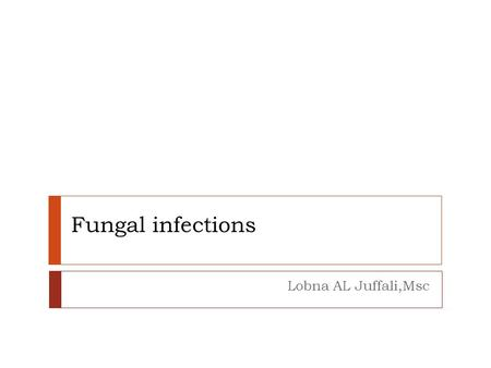 Fungal infections Lobna AL Juffali,Msc.