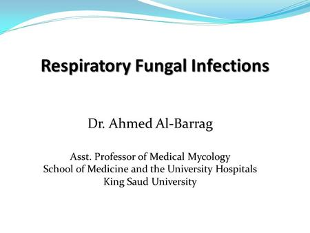 Respiratory Fungal Infections Dr. Ahmed Al-Barrag Asst. Professor of Medical Mycology School of Medicine and the University Hospitals King Saud University.