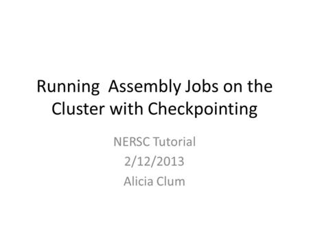 Running Assembly Jobs on the Cluster with Checkpointing NERSC Tutorial 2/12/2013 Alicia Clum.