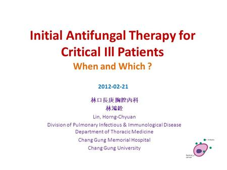 Initial Antifungal Therapy for Critical Ill Patients When and Which ? 林口長庚 胸腔內科 林鴻銓 Lin, Horng-Chyuan Division of Pulmonary Infectious & Immunological.