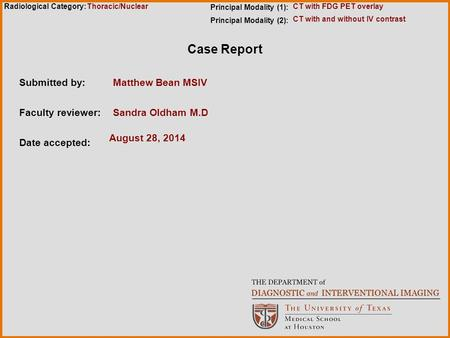 Radiological Category: Case Report Submitted by:Matthew Bean MSIV Faculty reviewer:Sandra Oldham M.D Date accepted: August 28, 2014 Principal Modality.