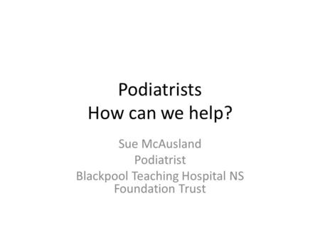 Podiatrists How can we help? Sue McAusland Podiatrist Blackpool Teaching Hospital NS Foundation Trust.