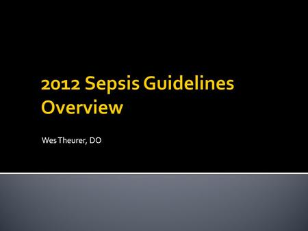 Wes Theurer, DO.  Recognize sepsis early  Understand therapeutic principles  Cultures before antibiotics  Crystalloid fluid resuscitation  Antimicrobials.